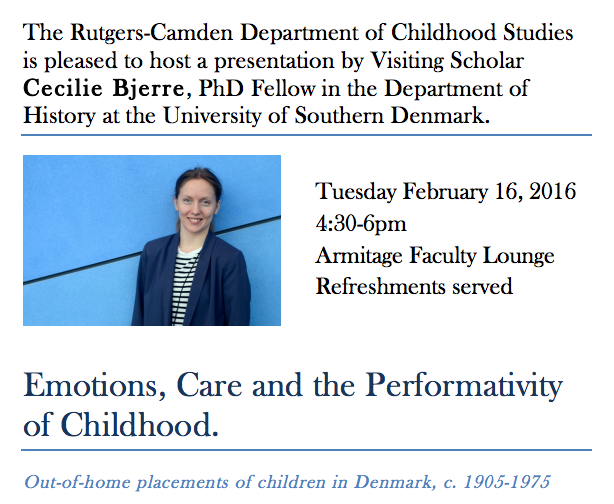 "The Department of Childhood Studies is pleased to host Visiting Scholar Cecilie Bjerre, PhD Fellow in the Department of History at the University of Southern Denmark. On Tuesday February 16th, Ms. Bjerre will deliver a talk entitled ""Emotions, Care and the Performativity of Childhood: Out-of-home placements of children in Denmark, c. 1905-1975"". 4:30pm, Armitage Faculty Lounge."